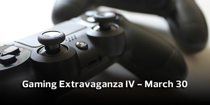 Gaming Extravaganza IV March 30, link goes to more information